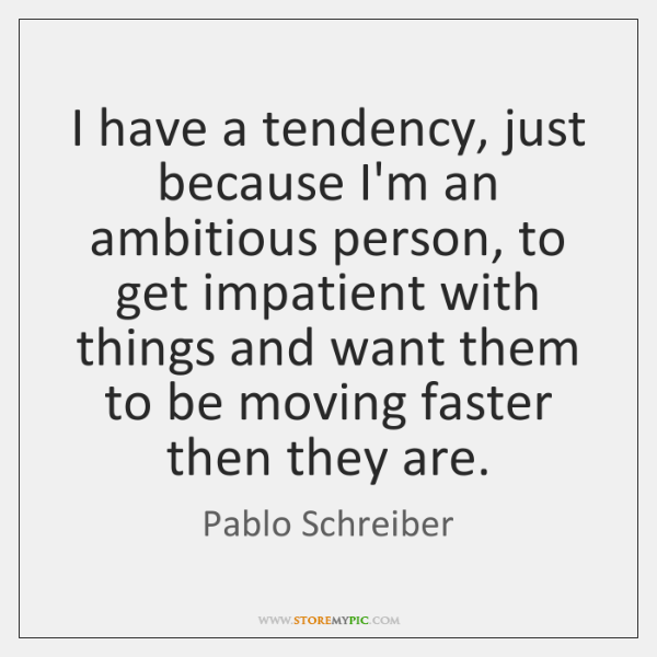 I have a tendency, just because I'm an ambitious person, to get ...