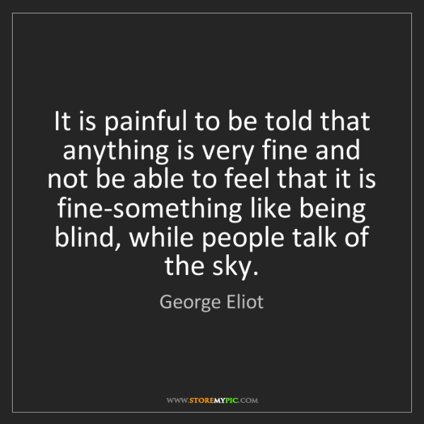 George Eliot: It is painful to be told that anything is very fine and...