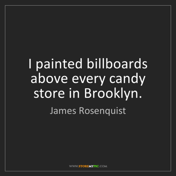 James Rosenquist: I painted billboards above every candy store in Brooklyn.