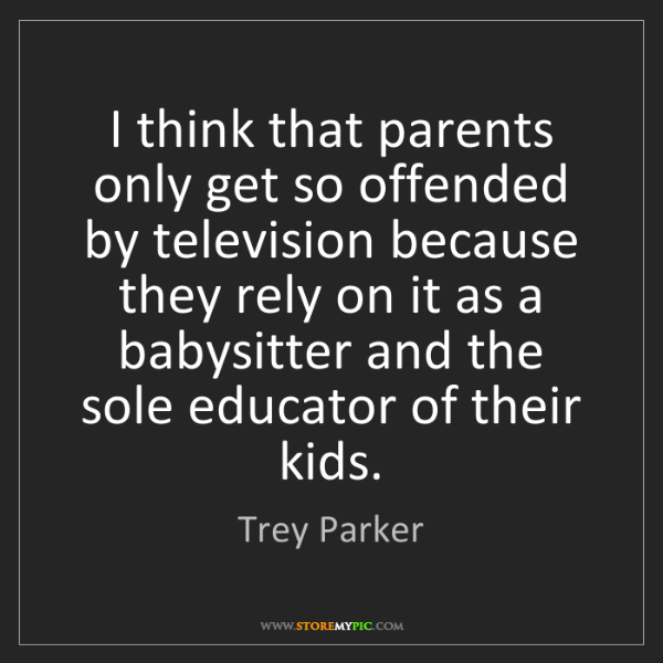 Trey Parker: I think that parents only get so offended by television...