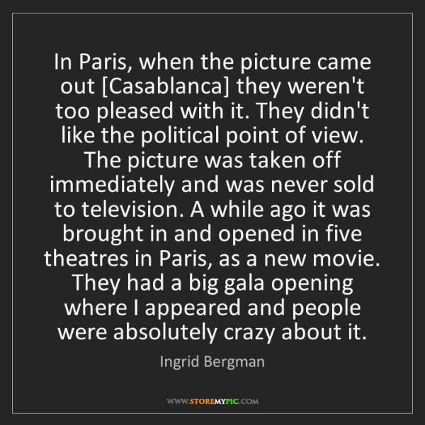 Ingrid Bergman: In Paris, when the picture came out [Casablanca] they...
