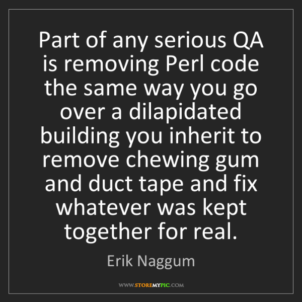 Erik Naggum: Part of any serious QA is removing Perl code the same...