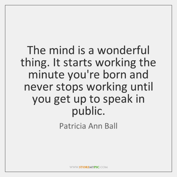 The mind is a wonderful thing. It starts working the minute you're ...