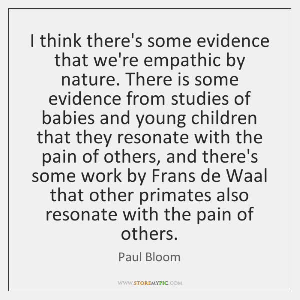 I think there's some evidence that we're empathic by nature. There is ...