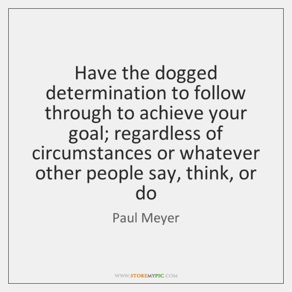 Have the dogged determination to follow through to achieve your goal; regardless ...