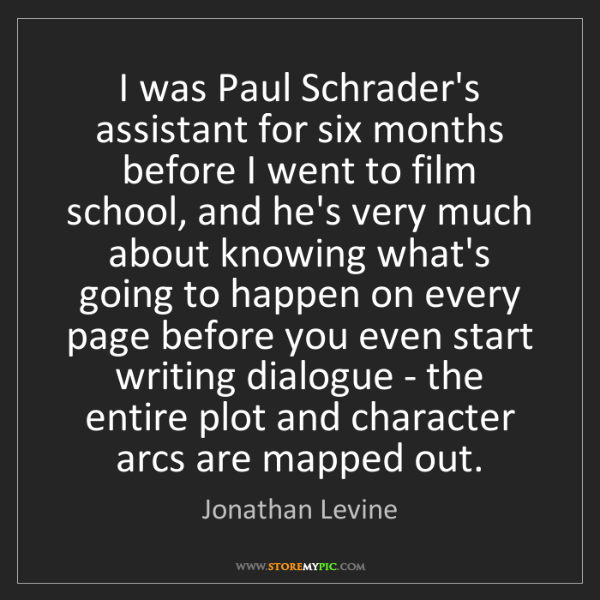 Jonathan Levine: I was Paul Schrader's assistant for six months before...