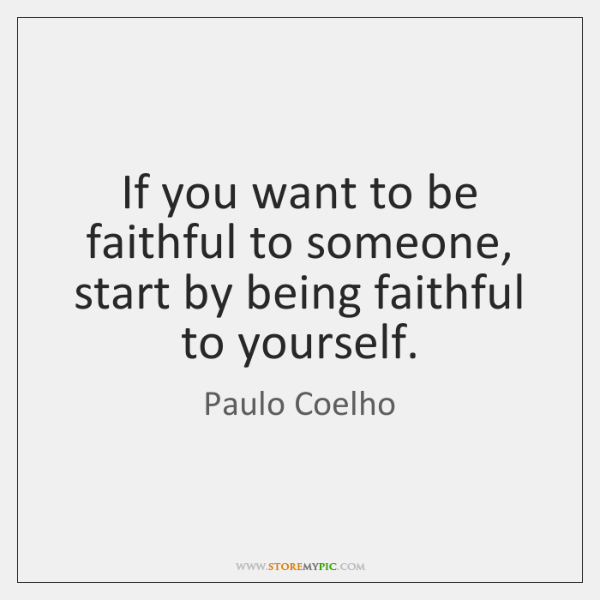 If you want to be faithful to someone, start by being faithful ...