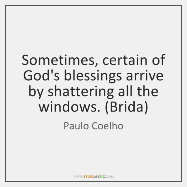Sometimes, certain of God's blessings arrive by shattering all the windows. (Brida)
