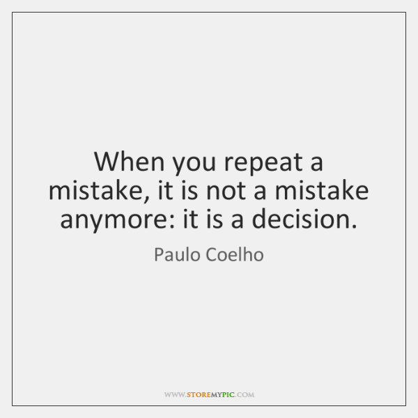 When You Repeat A Mistake It Is Not A Mistake Anymore It