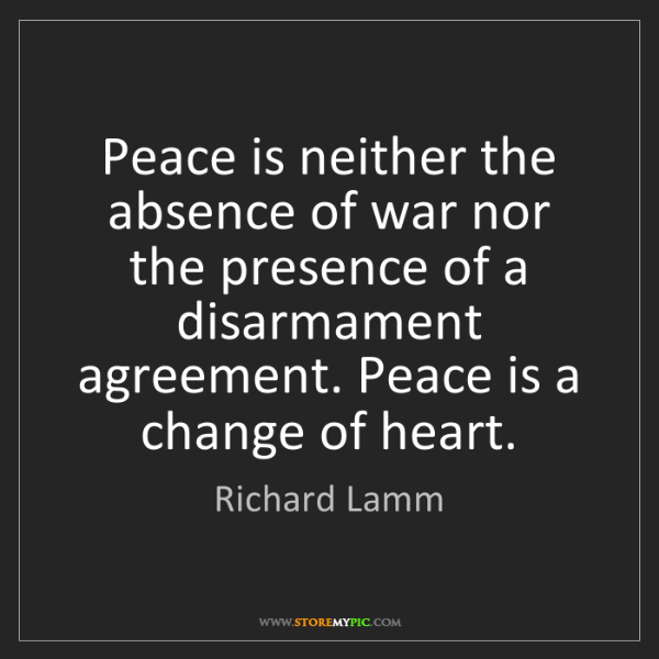 Richard Lamm: Peace is neither the absence of war nor the presence...
