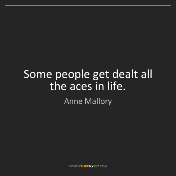 Anne Mallory: Some people get dealt all the aces in life.