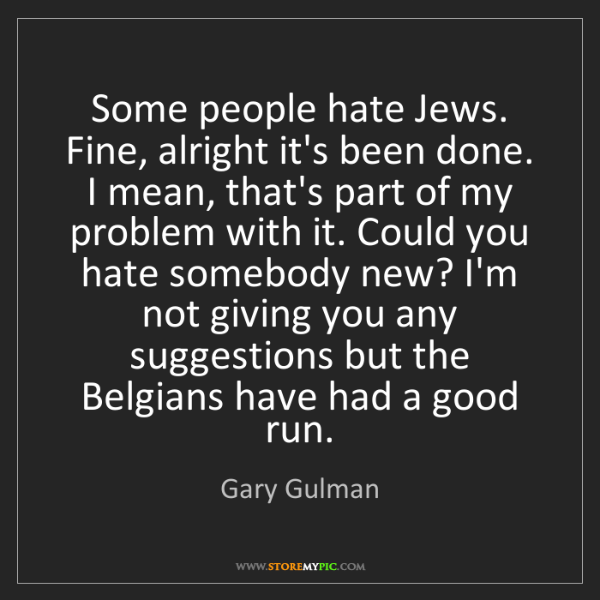 Gary Gulman: Some people hate Jews. Fine, alright it's been done....