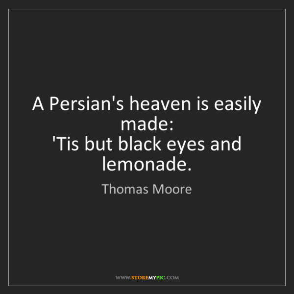 Thomas Moore: A Persian's heaven is easily made:   'Tis but black eyes...