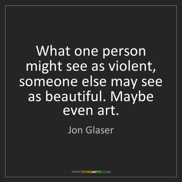 Jon Glaser: What one person might see as violent, someone else may...