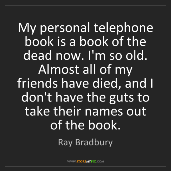 Ray Bradbury: My personal telephone book is a book of the dead now....