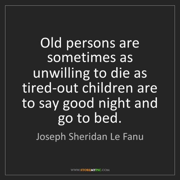 Joseph Sheridan Le Fanu: Old persons are sometimes as unwilling to die as tired-out...
