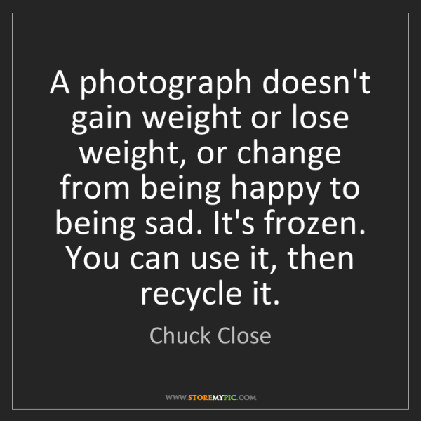 Chuck Close: A photograph doesn't gain weight or lose weight, or change...
