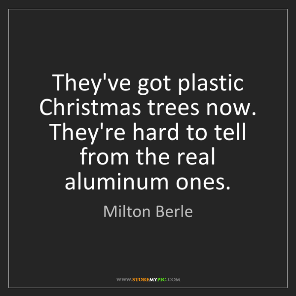 Milton Berle: They've got plastic Christmas trees now. They're hard...