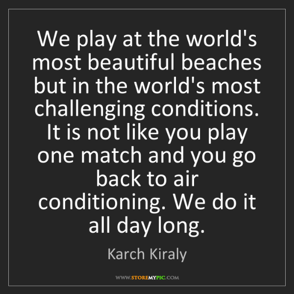 Karch Kiraly: We play at the world's most beautiful beaches but in...