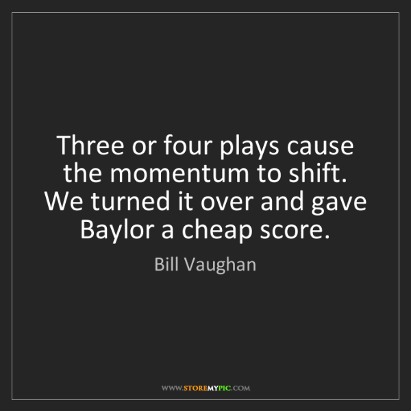 Bill Vaughan: Three or four plays cause the momentum to shift. We turned...