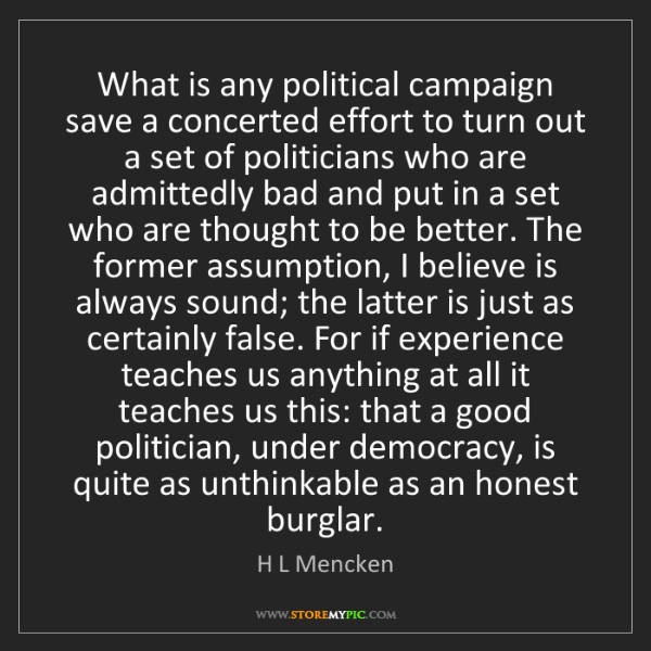 H L Mencken: What is any political campaign save a concerted effort...