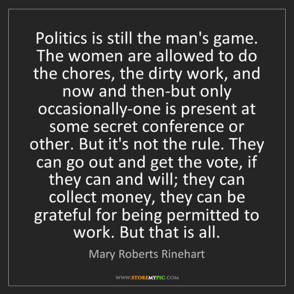Mary Roberts Rinehart: Politics is still the man's game. The women are allowed...