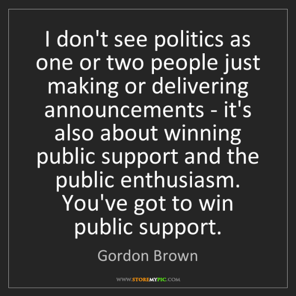 Gordon Brown: I don't see politics as one or two people just making...