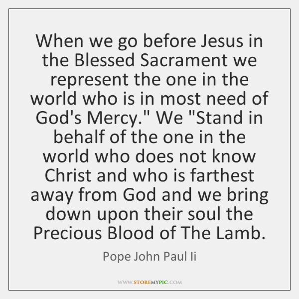 When we go before Jesus in the Blessed Sacrament we represent the ...