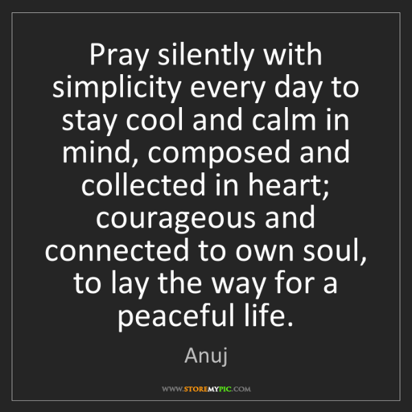 Anuj: Pray silently with simplicity every day to stay cool...