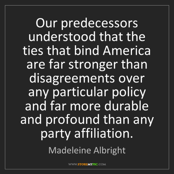 Madeleine Albright: Our predecessors understood that the ties that bind America...