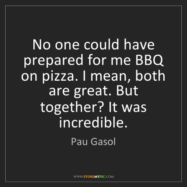 Pau Gasol: No one could have prepared for me BBQ on pizza. I mean,...