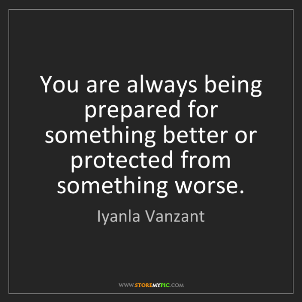 Iyanla Vanzant: You are always being prepared for something better or...