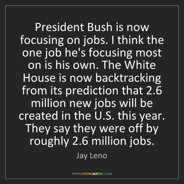 Jay Leno: President Bush is now focusing on jobs. I think the one...