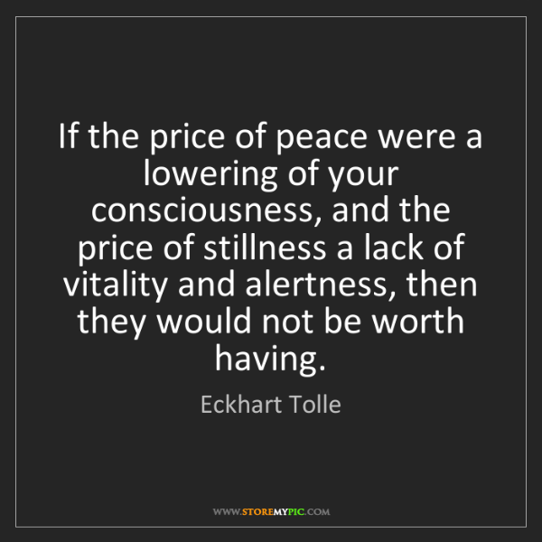 Eckhart Tolle: If the price of peace were a lowering of your consciousness,...