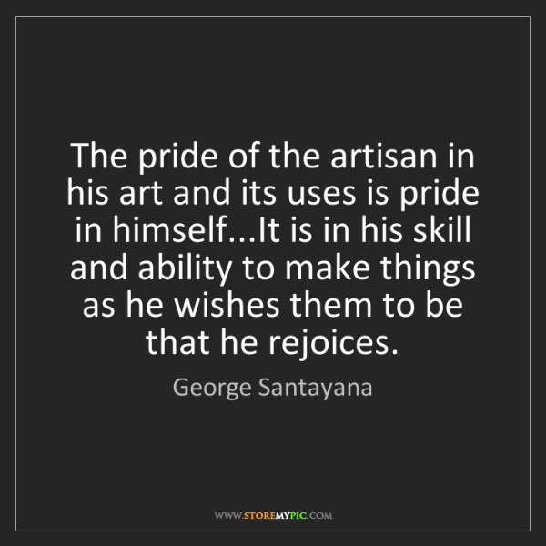 George Santayana: The pride of the artisan in his art and its uses is pride...