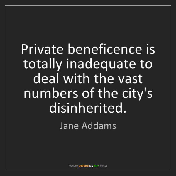 Jane Addams: Private beneficence is totally inadequate to deal with...