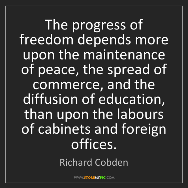 Richard Cobden: The progress of freedom depends more upon the maintenance...