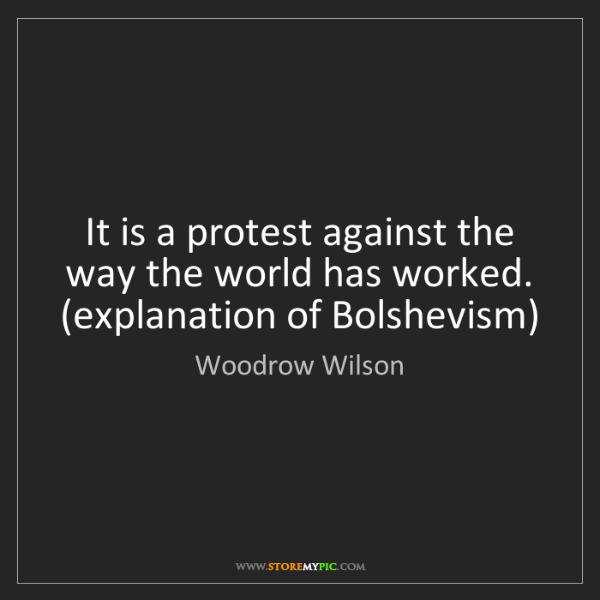 Woodrow Wilson: It is a protest against the way the world has worked....