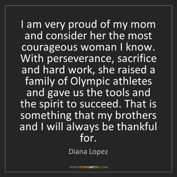 Diana Lopez: I am very proud of my mom and consider her the most courageous...