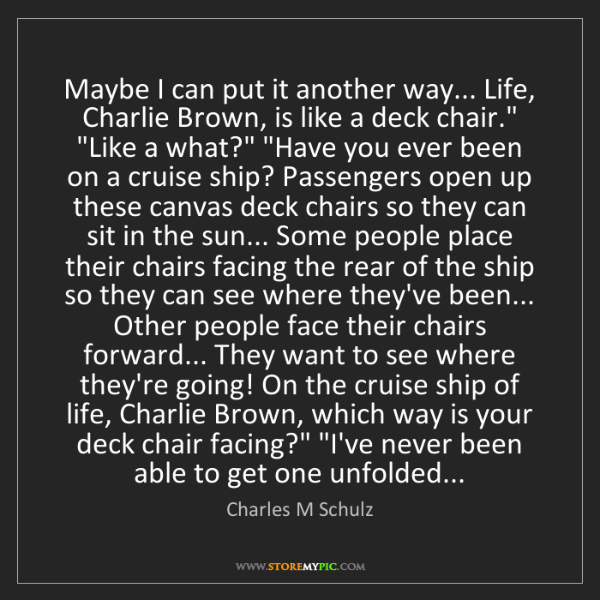 Charles M Schulz: Maybe I can put it another way... Life, Charlie Brown,...