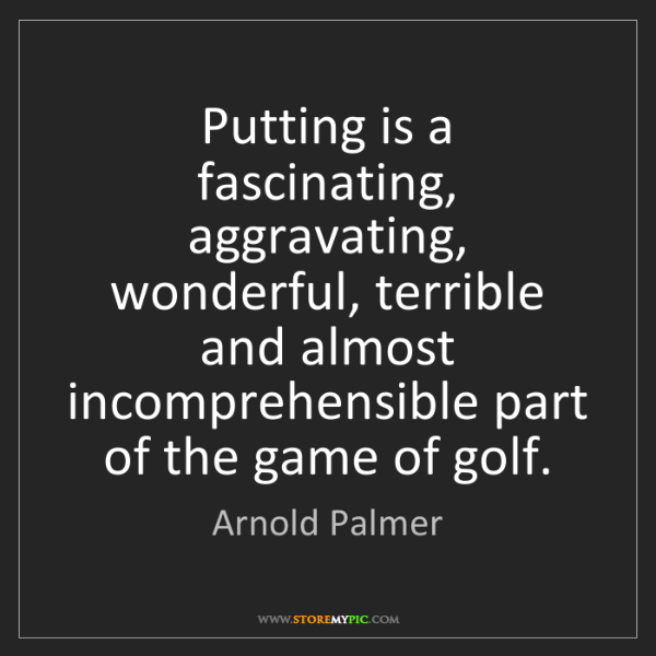 Arnold Palmer: Putting is a fascinating, aggravating, wonderful, terrible...