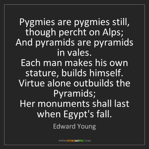 Edward Young: Pygmies are pygmies still, though percht on Alps;   And...