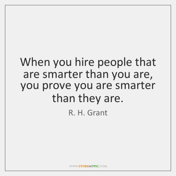 When you hire people that are smarter than you are, you prove ...