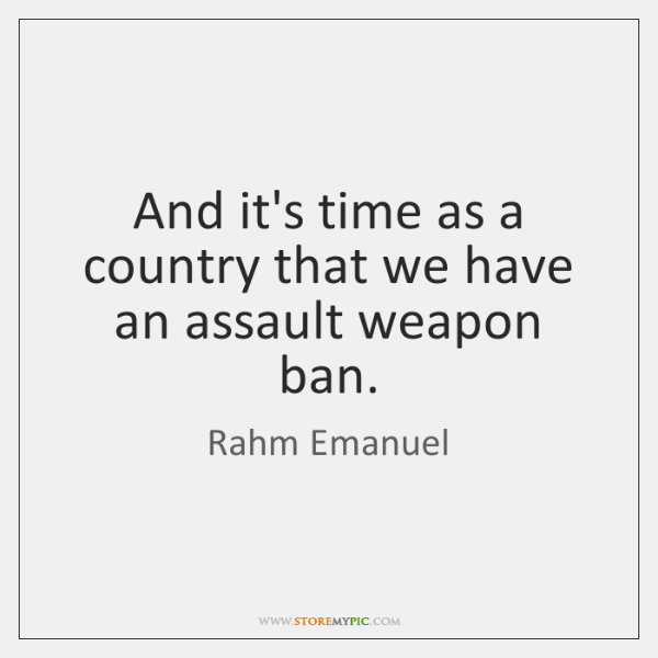 And it's time as a country that we have an assault weapon ...