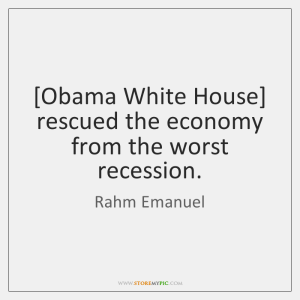 [Obama White House] rescued the economy from the worst recession.
