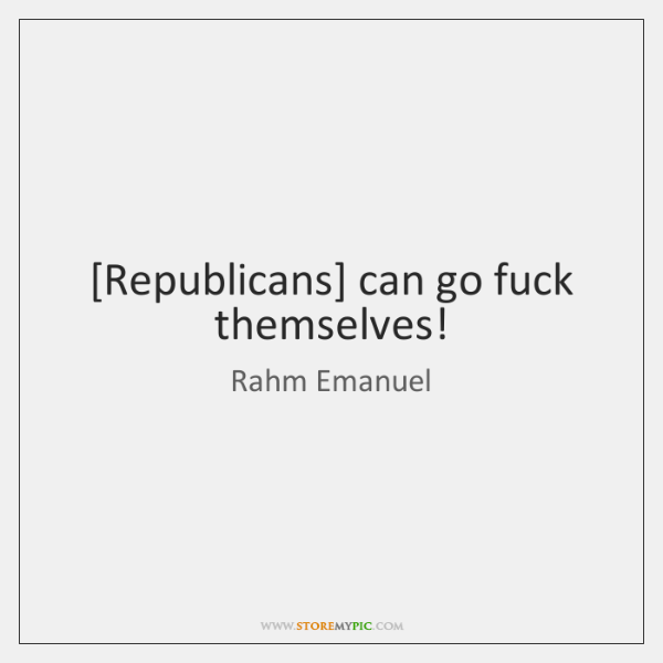 [Republicans] can go fuck themselves!