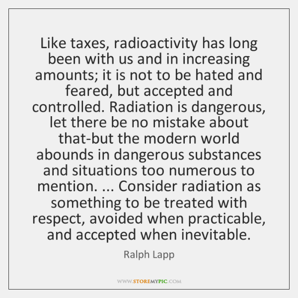 Like taxes, radioactivity has long been with us and in increasing amounts; ...