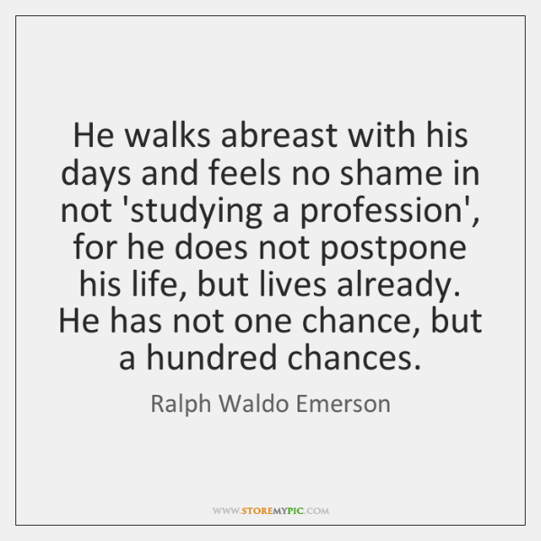 He walks abreast with his days and feels no shame in not ...