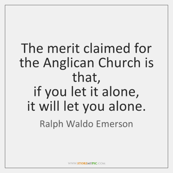The merit claimed for the Anglican Church is that,  if you let ...