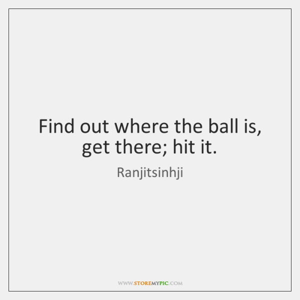 Find out where the ball is, get there; hit it.
